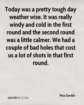 Pina Gentile  - Today was a pretty tough day weather wise. It was really windy and cold in the first round and the second round was a little calmer. We had a couple of bad holes that cost us a lot of shots in that first round.
