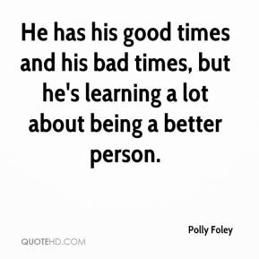 Polly Foley  - He has his good times and his bad times, but he's learning a lot about being a better person.