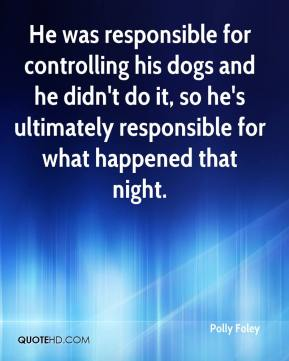 Polly Foley  - He was responsible for controlling his dogs and he didn't do it, so he's ultimately responsible for what happened that night.