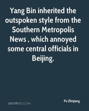 Pu Zhiqiang  - Yang Bin inherited the outspoken style from the Southern Metropolis News , which annoyed some central officials in Beijing.