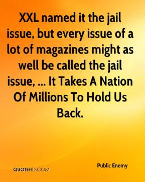 Public Enemy  - XXL named it the jail issue, but every issue of a lot of magazines might as well be called the jail issue, ... It Takes A Nation Of Millions To Hold Us Back.