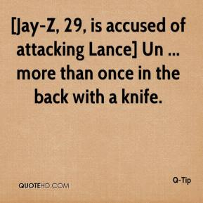 Q-Tip  - [Jay-Z, 29, is accused of attacking Lance] Un ... more than once in the back with a knife.