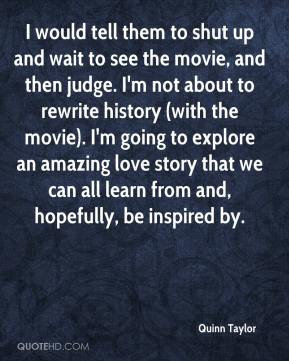 Quinn Taylor  - I would tell them to shut up and wait to see the movie, and then judge. I'm not about to rewrite history (with the movie). I'm going to explore an amazing love story that we can all learn from and, hopefully, be inspired by.