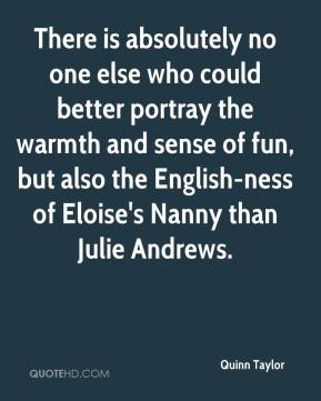 Quinn Taylor  - There is absolutely no one else who could better portray the warmth and sense of fun, but also the English-ness of Eloise's Nanny than Julie Andrews.