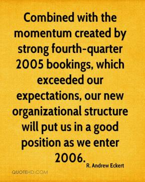 R. Andrew Eckert  - Combined with the momentum created by strong fourth-quarter 2005 bookings, which exceeded our expectations, our new organizational structure will put us in a good position as we enter 2006.