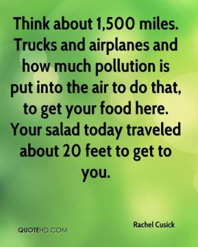 Rachel Cusick  - Think about 1,500 miles. Trucks and airplanes and how much pollution is put into the air to do that, to get your food here. Your salad today traveled about 20 feet to get to you.