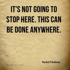 Rachel Friedman  - It's not going to stop here. This can be done anywhere.