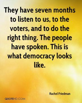 Rachel Friedman  - They have seven months to listen to us, to the voters, and to do the right thing. The people have spoken. This is what democracy looks like.