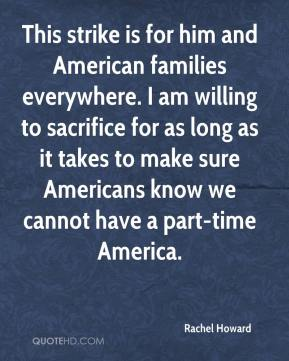 This strike is for him and American families everywhere. I am willing to sacrifice for as long as it takes to make sure Americans know we cannot have a part-time America.