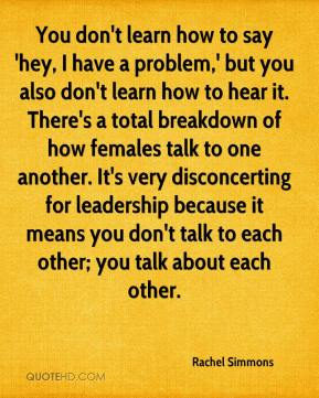 You don't learn how to say 'hey, I have a problem,' but you also don't learn how to hear it. There's a total breakdown of how females talk to one another. It's very disconcerting for leadership because it means you don't talk to each other; you talk about each other.