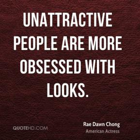 Rae Dawn Chong - Unattractive people are more obsessed with looks.