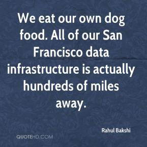 Rahul Bakshi  - We eat our own dog food. All of our San Francisco data infrastructure is actually hundreds of miles away.