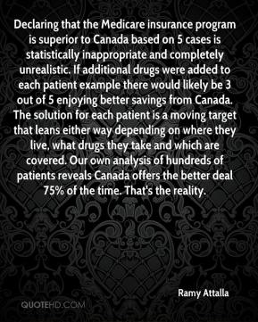 Ramy Attalla  - Declaring that the Medicare insurance program is superior to Canada based on 5 cases is statistically inappropriate and completely unrealistic. If additional drugs were added to each patient example there would likely be 3 out of 5 enjoying better savings from Canada. The solution for each patient is a moving target that leans either way depending on where they live, what drugs they take and which are covered. Our own analysis of hundreds of patients reveals Canada offers the better deal 75% of the time. That's the reality.