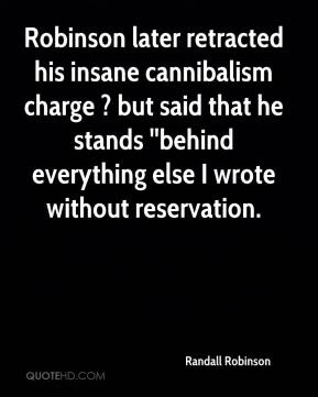 Randall Robinson  - Robinson later retracted his insane cannibalism charge ? but said that he stands ''behind everything else I wrote without reservation.