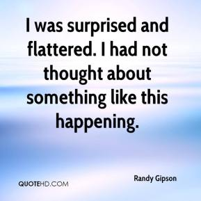Randy Gipson  - I was surprised and flattered. I had not thought about something like this happening.