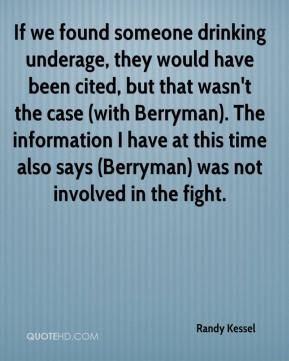 Randy Kessel  - If we found someone drinking underage, they would have been cited, but that wasn't the case (with Berryman). The information I have at this time also says (Berryman) was not involved in the fight.