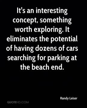 Randy Leiser  - It's an interesting concept, something worth exploring. It eliminates the potential of having dozens of cars searching for parking at the beach end.