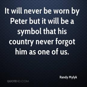 Randy Mylyk  - It will never be worn by Peter but it will be a symbol that his country never forgot him as one of us.