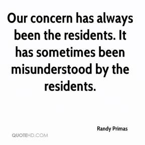 Randy Primas  - Our concern has always been the residents. It has sometimes been misunderstood by the residents.