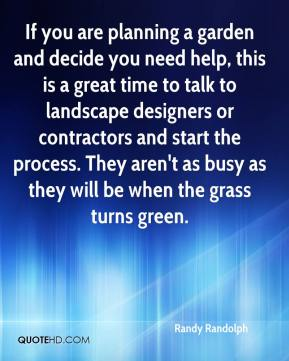 Randy Randolph  - If you are planning a garden and decide you need help, this is a great time to talk to landscape designers or contractors and start the process. They aren't as busy as they will be when the grass turns green.