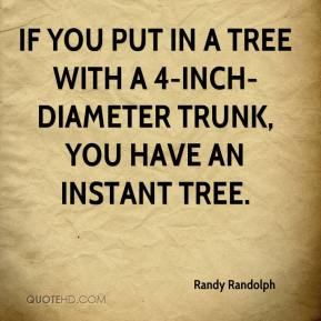 Randy Randolph  - If you put in a tree with a 4-inch-diameter trunk, you have an instant tree.