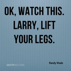 Randy Wade  - OK, watch this. Larry, lift your legs.