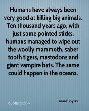 Ransom Myers  - Humans have always been very good at killing big animals. Ten thousand years ago, with just some pointed sticks, humans managed to wipe out the woolly mammoth, saber tooth tigers, mastodons and giant vampire bats. The same could happen in the oceans.