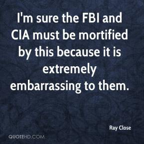Ray Close  - I'm sure the FBI and CIA must be mortified by this because it is extremely embarrassing to them.