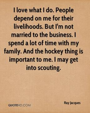 Ray Jacques  - I love what I do. People depend on me for their livelihoods. But I'm not married to the business. I spend a lot of time with my family. And the hockey thing is important to me. I may get into scouting.
