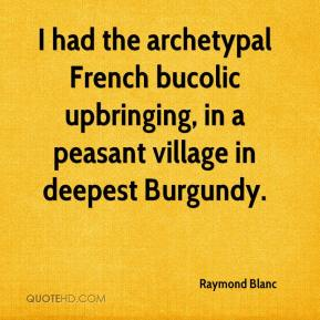 I had the archetypal French bucolic upbringing, in a peasant village in deepest Burgundy.