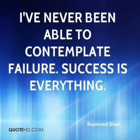 I've never been able to contemplate failure. Success is everything.
