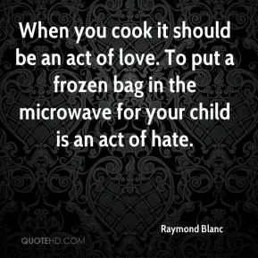 When you cook it should be an act of love. To put a frozen bag in the microwave for your child is an act of hate.