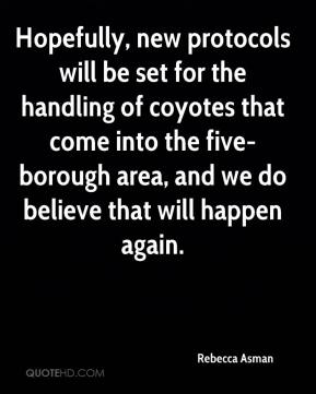 Rebecca Asman  - Hopefully, new protocols will be set for the handling of coyotes that come into the five-borough area, and we do believe that will happen again.
