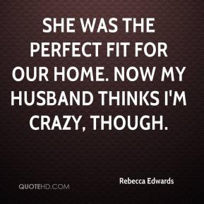 Rebecca Edwards  - She was the perfect fit for our home. Now my husband thinks I'm crazy, though.