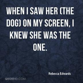 Rebecca Edwards  - When I saw her (the dog) on my screen, I knew she was the one.