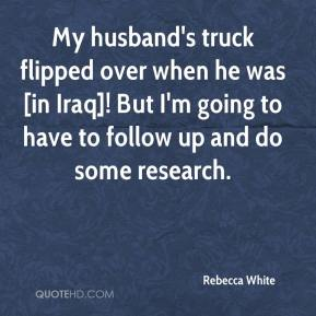 Rebecca White  - My husband's truck flipped over when he was [in Iraq]! But I'm going to have to follow up and do some research.