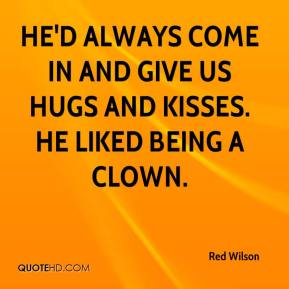 Red Wilson  - He'd always come in and give us hugs and kisses. He liked being a clown.