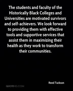 Reed Tuckson  - The students and faculty of the Historically Black Colleges and Universities are motivated survivors and self-achievers. We look forward to providing them with effective tools and supportive services that assist them in maximizing their health as they work to transform their communities.