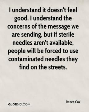 Renee Cox  - I understand it doesn't feel good. I understand the concerns of the message we are sending, but if sterile needles aren't available, people will be forced to use contaminated needles they find on the streets.