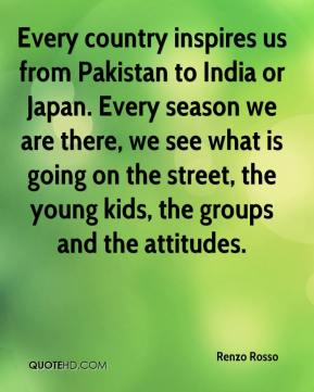 Renzo Rosso  - Every country inspires us from Pakistan to India or Japan. Every season we are there, we see what is going on the street, the young kids, the groups and the attitudes.