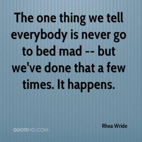 Rhea Wride  - The one thing we tell everybody is never go to bed mad -- but we've done that a few times. It happens.