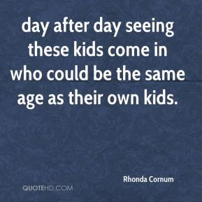 Rhonda Cornum  - day after day seeing these kids come in who could be the same age as their own kids.
