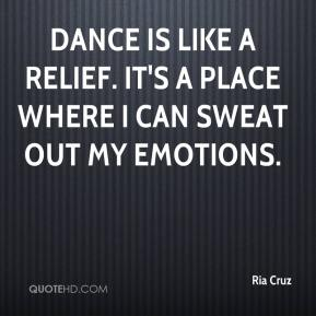 Ria Cruz  - Dance is like a relief. It's a place where I can sweat out my emotions.