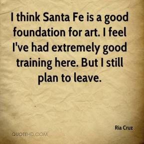 Ria Cruz  - I think Santa Fe is a good foundation for art. I feel I've had extremely good training here. But I still plan to leave.