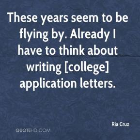 Ria Cruz  - These years seem to be flying by. Already I have to think about writing [college] application letters.
