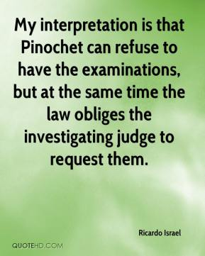 Ricardo Israel  - My interpretation is that Pinochet can refuse to have the examinations, but at the same time the law obliges the investigating judge to request them.