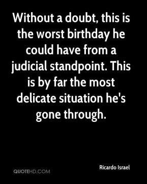 Ricardo Israel  - Without a doubt, this is the worst birthday he could have from a judicial standpoint. This is by far the most delicate situation he's gone through.