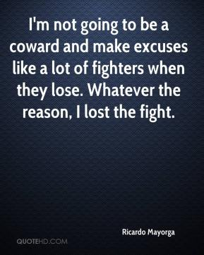 I'm not going to be a coward and make excuses like a lot of fighters when they lose. Whatever the reason, I lost the fight.