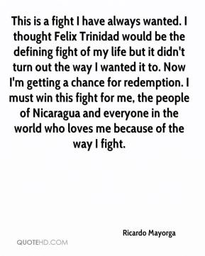 This is a fight I have always wanted. I thought Felix Trinidad would be the defining fight of my life but it didn't turn out the way I wanted it to. Now I'm getting a chance for redemption. I must win this fight for me, the people of Nicaragua and everyone in the world who loves me because of the way I fight.