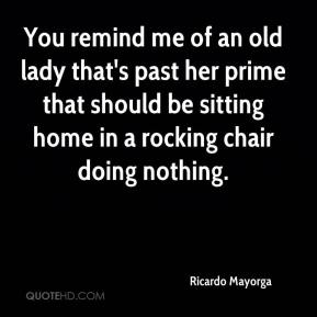 Ricardo Mayorga  - You remind me of an old lady that's past her prime that should be sitting home in a rocking chair doing nothing.